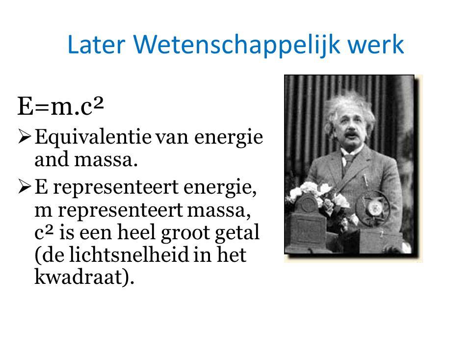 Later Wetenschappelijk werk E=m.c²  Equivalentie van energie and massa.