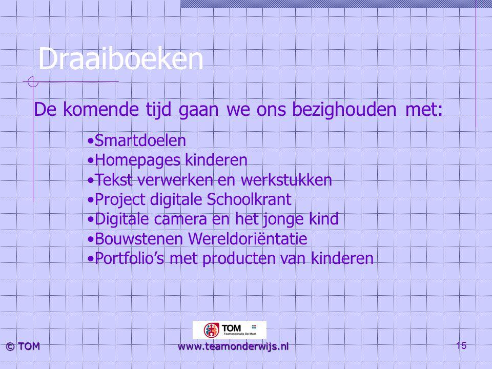 15 © TOM www.teamonderwijs.nl Draaiboeken •Smartdoelen •Homepages kinderen •Tekst verwerken en werkstukken •Project digitale Schoolkrant •Digitale cam