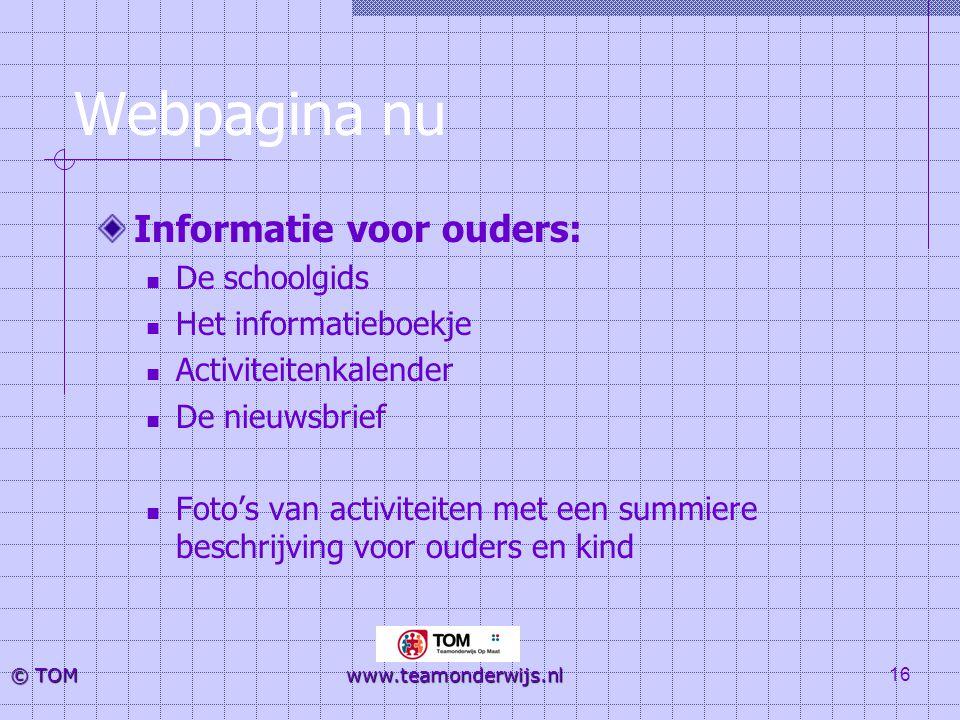 16 © TOM www.teamonderwijs.nl Webpagina nu Informatie voor ouders:  De schoolgids  Het informatieboekje  Activiteitenkalender  De nieuwsbrief  Fo