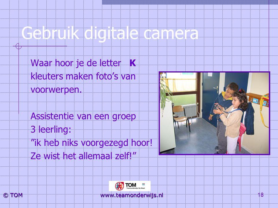 18 © TOM www.teamonderwijs.nl Gebruik digitale camera Waar hoor je de letter K kleuters maken foto's van voorwerpen. Assistentie van een groep 3 leerl