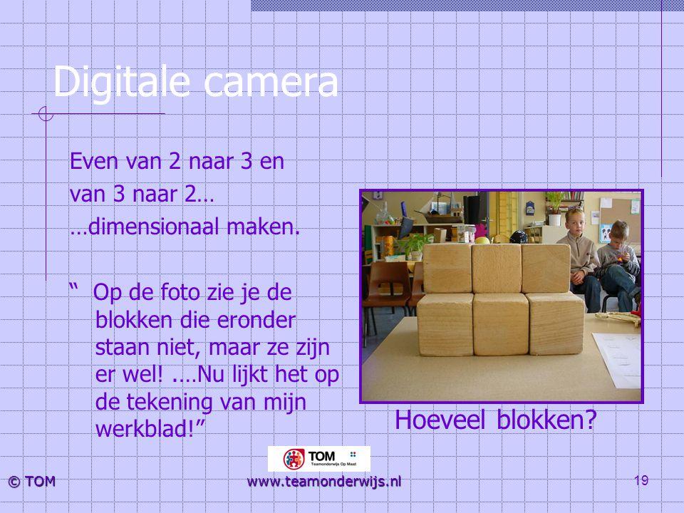 """19 © TOM www.teamonderwijs.nl Digitale camera Even van 2 naar 3 en van 3 naar 2… …dimensionaal maken. """" Op de foto zie je de blokken die eronder staan"""