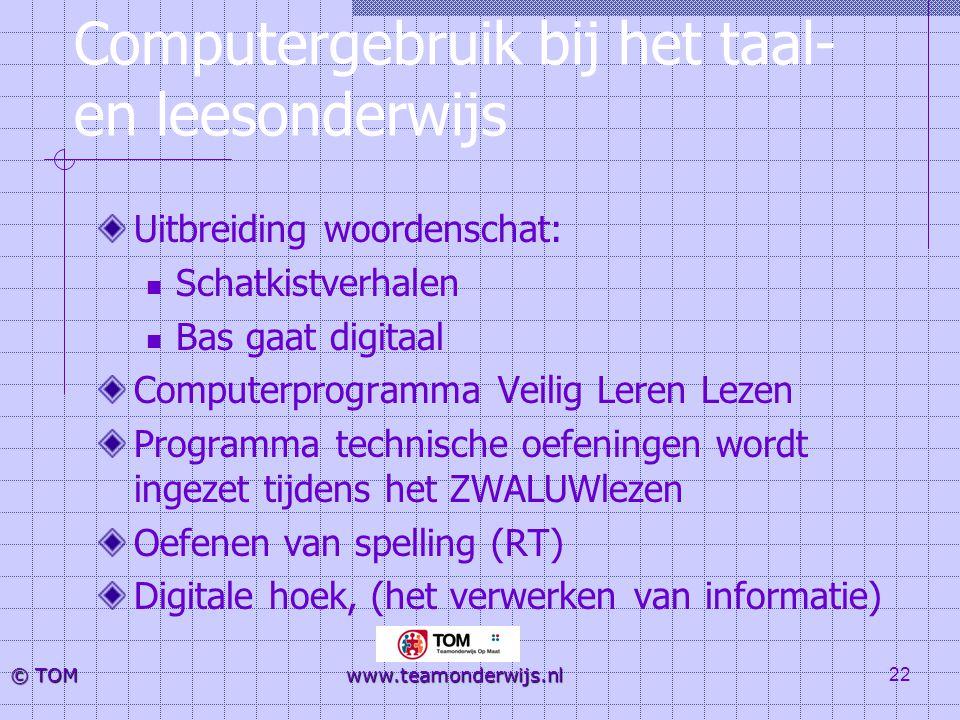 22 © TOM www.teamonderwijs.nl Computergebruik bij het taal- en leesonderwijs Uitbreiding woordenschat:  Schatkistverhalen  Bas gaat digitaal Compute