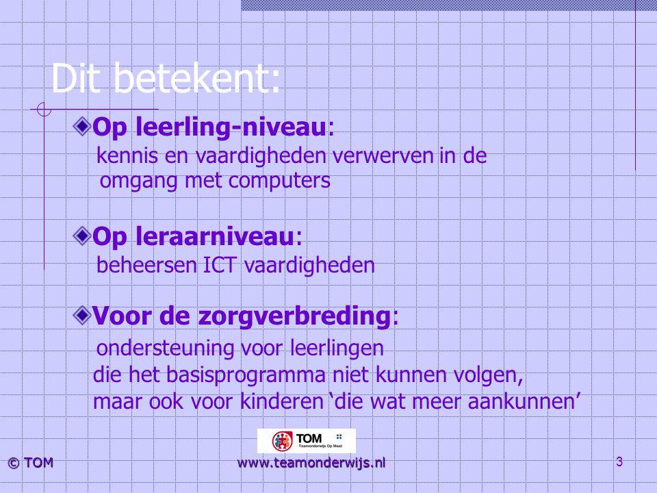 3 © TOM www.teamonderwijs.nl Dit betekent: Op leerling-niveau: kennis en vaardigheden verwerven in de omgang met computers Op leraarniveau: beheersen