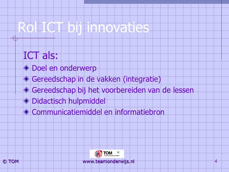 4 © TOM www.teamonderwijs.nl Rol ICT bij innovaties ICT als: Doel en onderwerp Gereedschap in de vakken (integratie) Gereedschap bij het voorbereiden