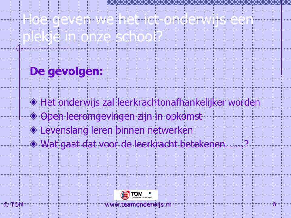 7 © TOM www.teamonderwijs.nl De leerkracht De taken zullen verschuiven van overdrager van kennis naar intermediair tussen leerlingen en nieuwe kennisdomeinen De leerkracht van de toekomst wordt meer begeleider Vormgever van processen