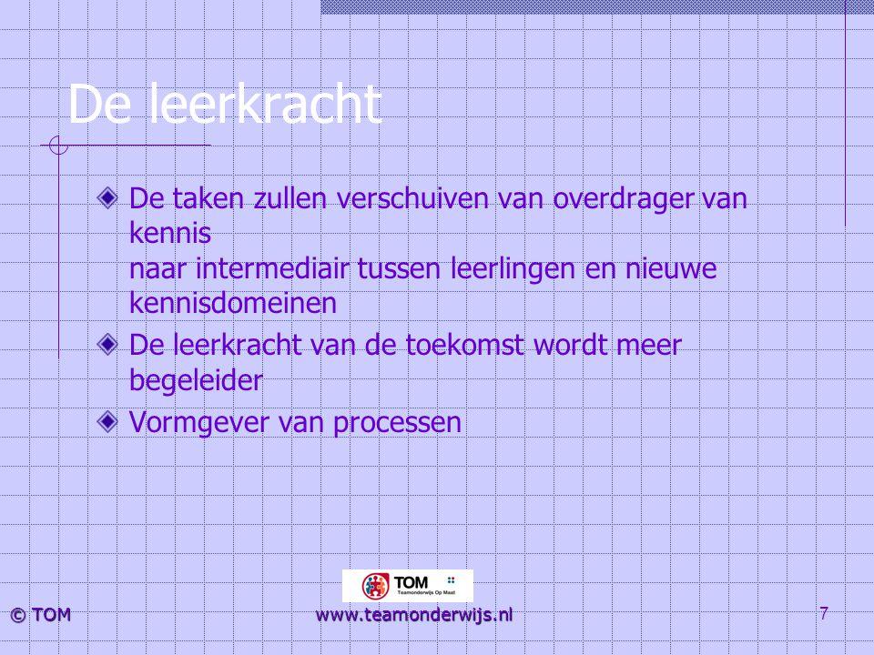 7 © TOM www.teamonderwijs.nl De leerkracht De taken zullen verschuiven van overdrager van kennis naar intermediair tussen leerlingen en nieuwe kennisd