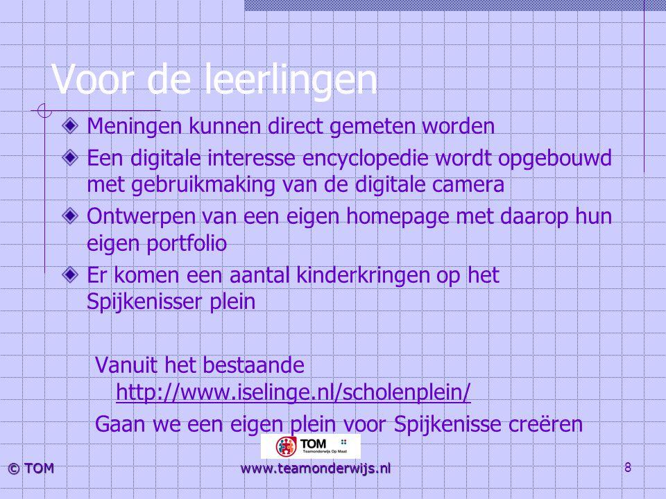 8 © TOM www.teamonderwijs.nl Voor de leerlingen Meningen kunnen direct gemeten worden Een digitale interesse encyclopedie wordt opgebouwd met gebruikm
