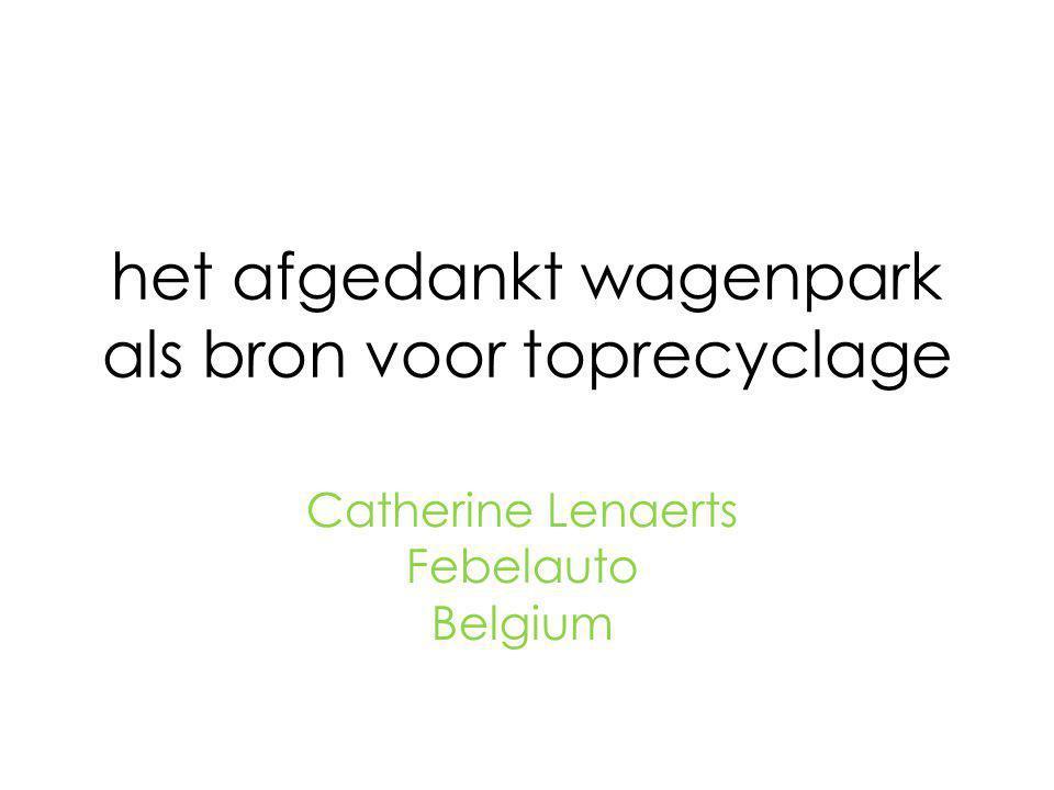 het afgedankt wagenpark als bron voor toprecyclage Catherine Lenaerts Febelauto Belgium