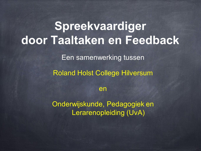 Spreekvaardiger door Taaltaken en Feedback Een samenwerking tussen Roland Holst College Hilversum en Onderwijskunde, Pedagogiek en Lerarenopleiding (U