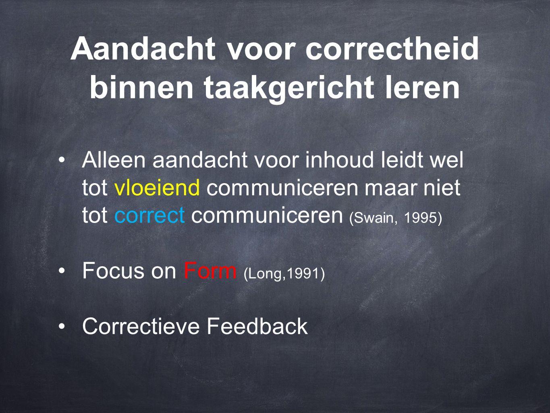 Aandacht voor correctheid binnen taakgericht leren •Alleen aandacht voor inhoud leidt wel tot vloeiend communiceren maar niet tot correct communiceren