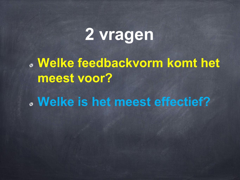 2 vragen Welke feedbackvorm komt het meest voor? Welke is het meest effectief?