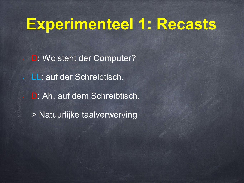Experimenteel 1: Recasts • D: Wo steht der Computer? • LL: auf der Schreibtisch. • D: Ah, auf dem Schreibtisch. > Natuurlijke taalverwerving
