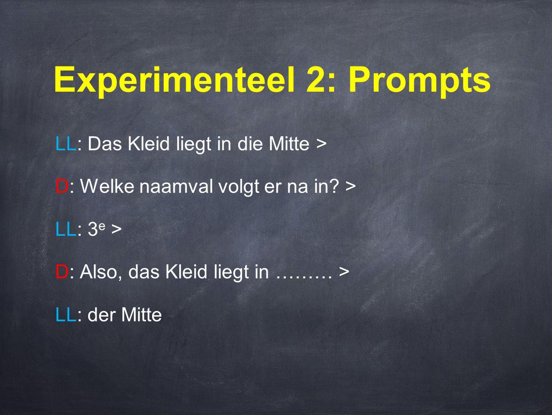 Experimenteel 2: Prompts LL: Das Kleid liegt in die Mitte > D: Welke naamval volgt er na in? > LL: 3 e > D: Also, das Kleid liegt in ……… > LL: der Mit