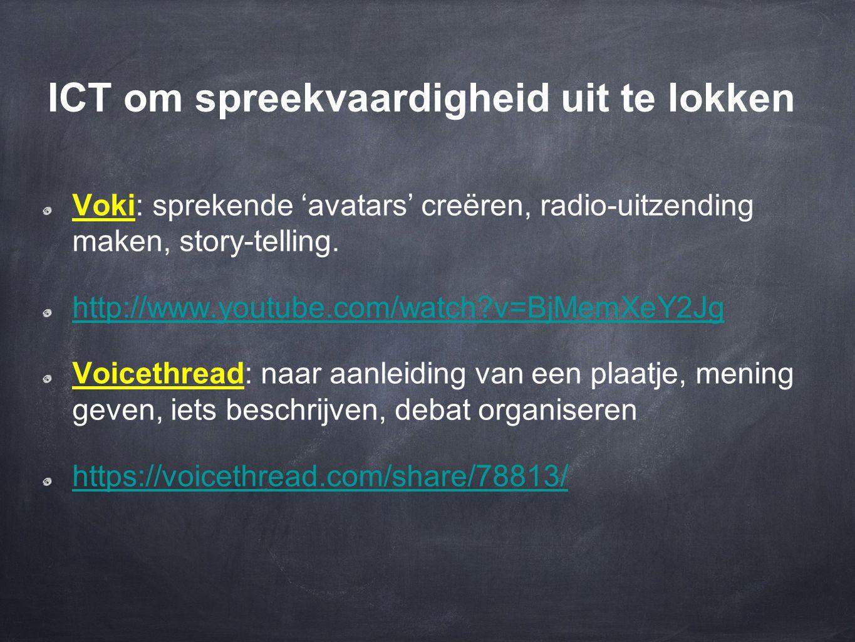 ICT om spreekvaardigheid uit te lokken Voki: sprekende 'avatars' creëren, radio-uitzending maken, story-telling. http://www.youtube.com/watch?v=BjMemX