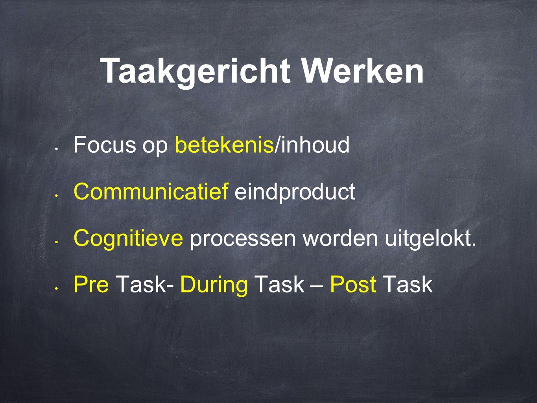 • Focus op betekenis/inhoud • Communicatief eindproduct • Cognitieve processen worden uitgelokt. • Pre Task- During Task – Post Task Taakgericht Werke
