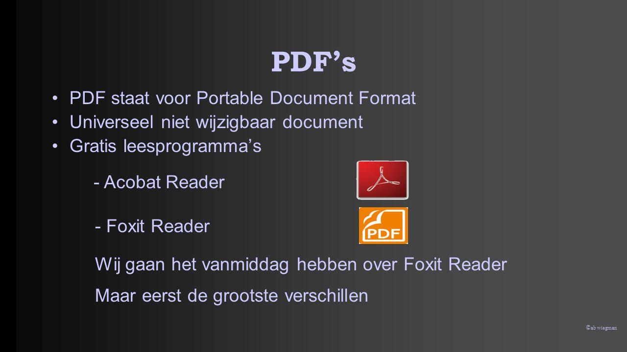 © ab wiegman PDF's •PDF staat voor Portable Document Format •Universeel niet wijzigbaar document •Gratis leesprogramma's - Acobat Reader - Foxit Reader Wij gaan het vanmiddag hebben over Foxit Reader Maar eerst de grootste verschillen