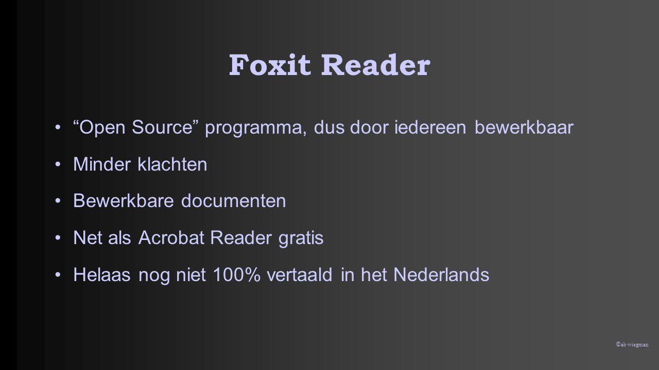 © ab wiegman Foxit Reader • Open Source programma, dus door iedereen bewerkbaar •Minder klachten •Bewerkbare documenten •Net als Acrobat Reader gratis •Helaas nog niet 100% vertaald in het Nederlands