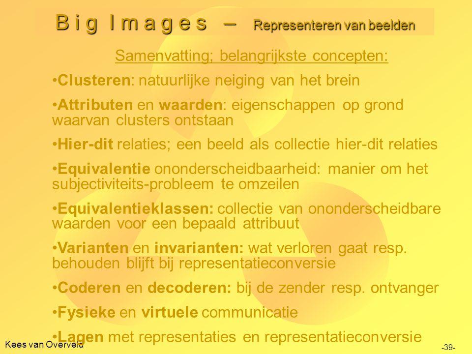 Kees van Overveld B i g I m a g e s – Representeren van beelden -39- Samenvatting; belangrijkste concepten: •Clusteren: natuurlijke neiging van het brein •Attributen en waarden: eigenschappen op grond waarvan clusters ontstaan •Hier-dit relaties; een beeld als collectie hier-dit relaties •Equivalentie ononderscheidbaarheid: manier om het subjectiviteits-probleem te omzeilen •Equivalentieklassen: collectie van ononderscheidbare waarden voor een bepaald attribuut •Varianten en invarianten: wat verloren gaat resp.