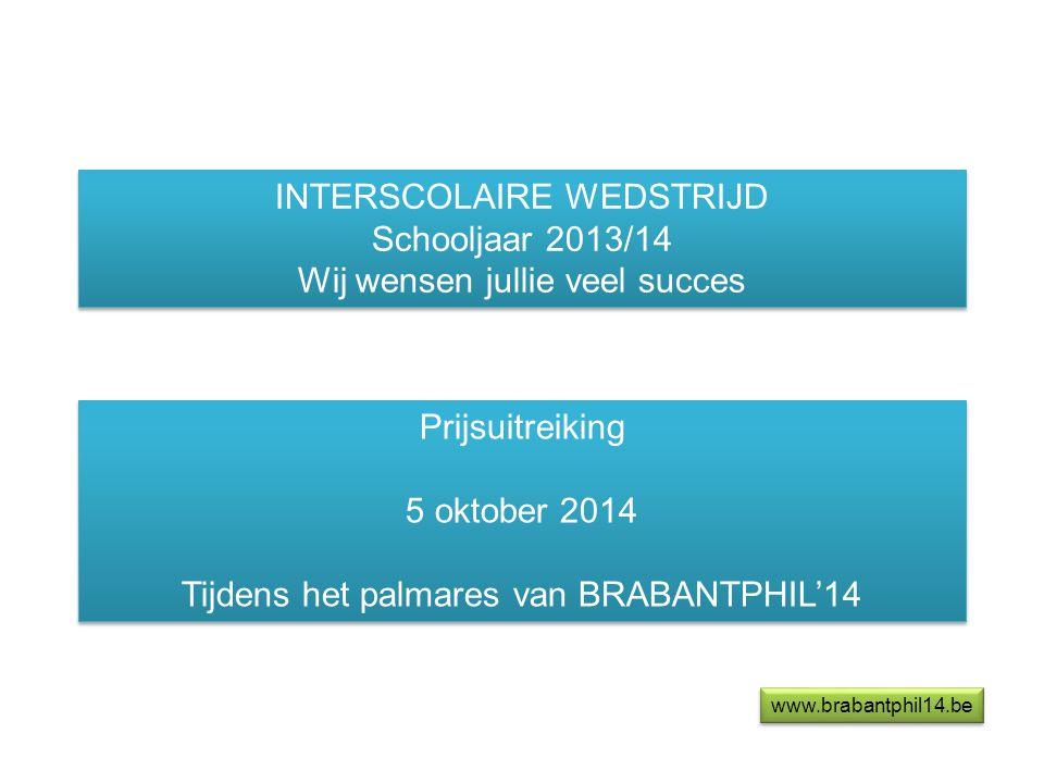 INTERSCOLAIRE WEDSTRIJD Schooljaar 2013/14 Wij wensen jullie veel succes INTERSCOLAIRE WEDSTRIJD Schooljaar 2013/14 Wij wensen jullie veel succes Prijsuitreiking 5 oktober 2014 Tijdens het palmares van BRABANTPHIL'14 Prijsuitreiking 5 oktober 2014 Tijdens het palmares van BRABANTPHIL'14 www.brabantphil14.be
