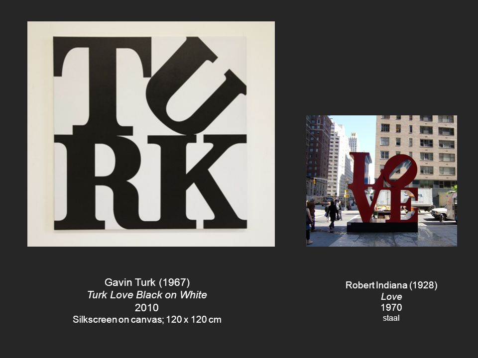 Gavin Turk (1967) Turk Love Black on White 2010 Silkscreen on canvas; 120 x 120 cm Robert Indiana (1928) Love 1970 staal