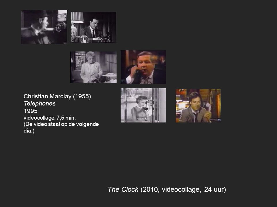 The Clock (2010, videocollage, 24 uur) Christian Marclay (1955) Telephones 1995 videocollage, 7,5 min. (De video staat op de volgende dia.)
