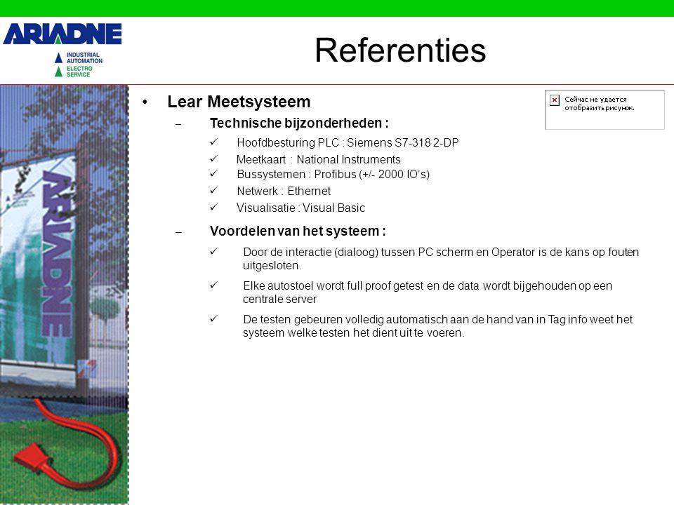 Referenties •Lear Meetsysteem – Voordelen van het systeem : – Technische bijzonderheden :  Hoofdbesturing PLC : Siemens S7-318 2-DP  Meetkaart : National Instruments  Bussystemen : Profibus (+/- 2000 IO's)  Netwerk : Ethernet  Visualisatie : Visual Basic  De testen gebeuren volledig automatisch aan de hand van in Tag info weet het systeem welke testen het dient uit te voeren.