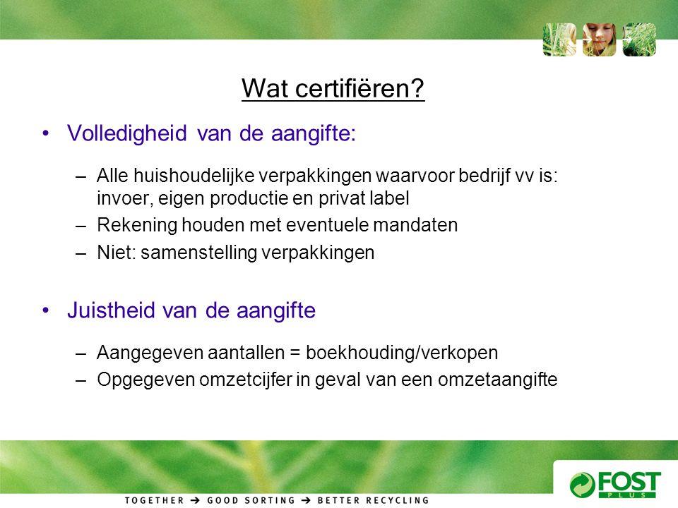 Wat certifiëren? •Volledigheid van de aangifte: –Alle huishoudelijke verpakkingen waarvoor bedrijf vv is: invoer, eigen productie en privat label –Rek