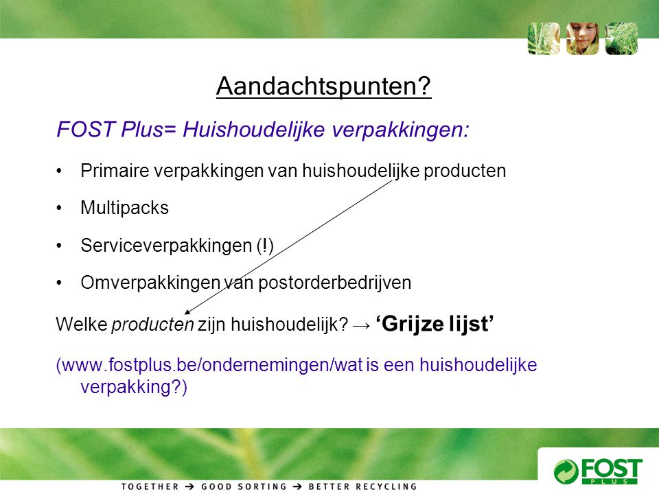 Aandachtspunten? FOST Plus= Huishoudelijke verpakkingen: •Primaire verpakkingen van huishoudelijke producten •Multipacks •Serviceverpakkingen (!) •Omv