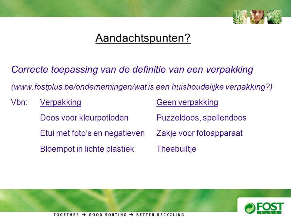 Aandachtspunten? Correcte toepassing van de definitie van een verpakking (www.fostplus.be/ondernemingen/wat is een huishoudelijke verpakking?) Vbn:Ver