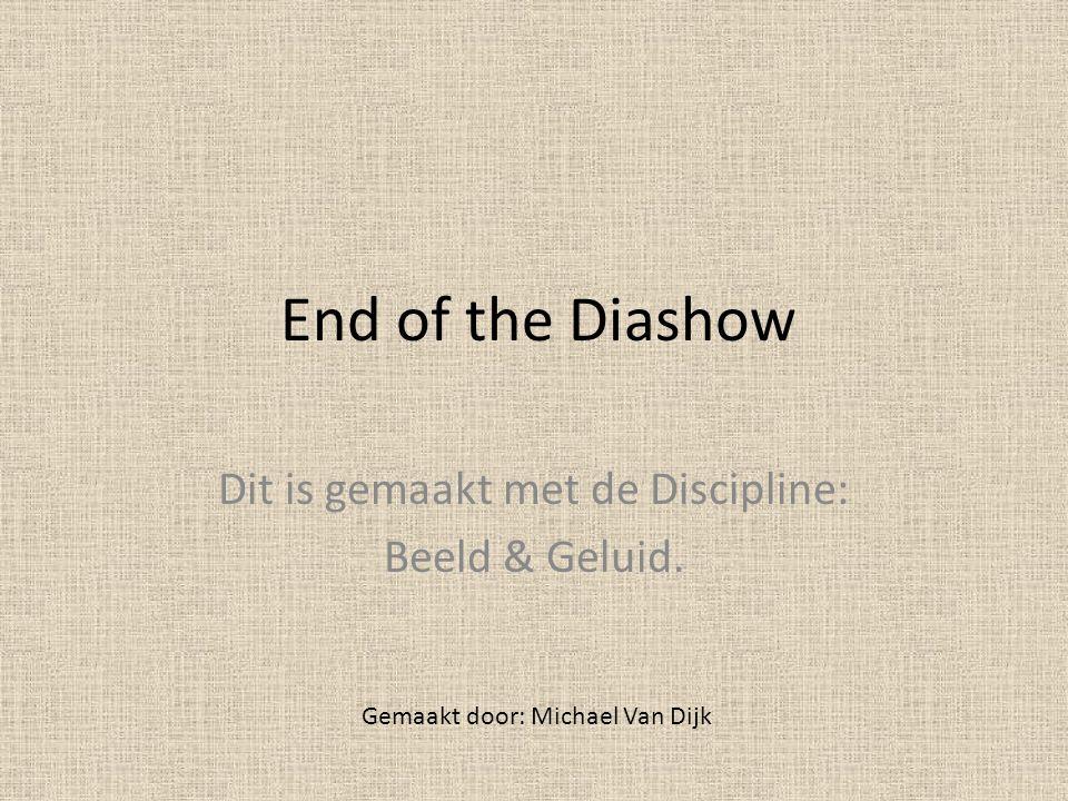 End of the Diashow Gemaakt door: Michael Van Dijk Dit is gemaakt met de Discipline: Beeld & Geluid.