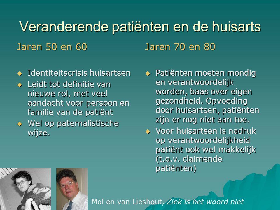 Veranderende patiënten en de huisarts Jaren 50 en 60  Identiteitscrisis huisartsen  Leidt tot definitie van nieuwe rol, met veel aandacht voor persoon en familie van de patiënt  Wel op paternalistische wijze.