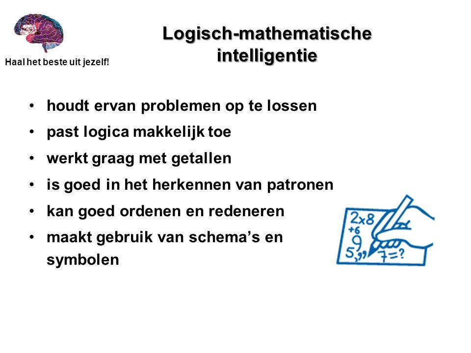 Haal het beste uit jezelf! Logisch-mathematische intelligentie •houdt ervan problemen op te lossen •past logica makkelijk toe •werkt graag met getalle