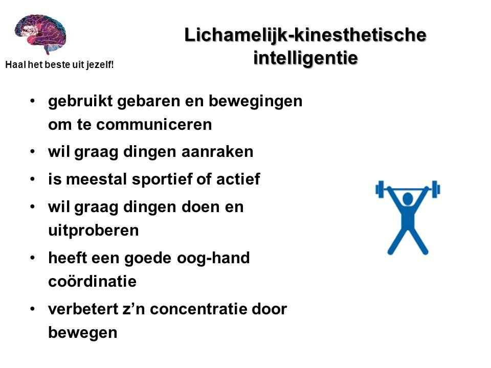 Haal het beste uit jezelf! Lichamelijk-kinesthetische intelligentie •gebruikt gebaren en bewegingen om te communiceren •wil graag dingen aanraken •is