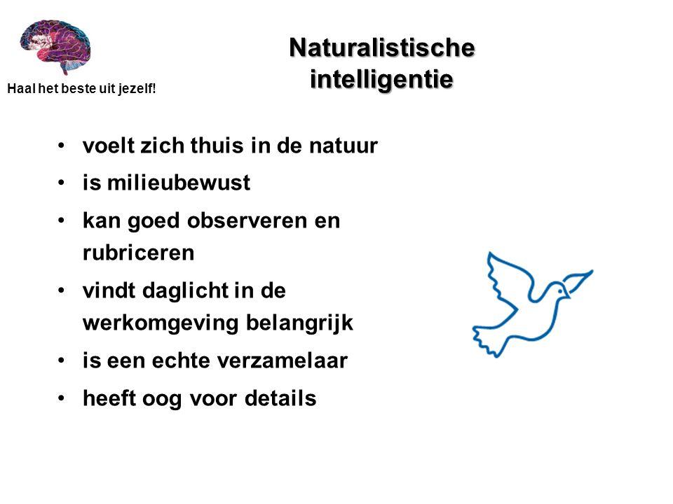 Haal het beste uit jezelf! Naturalistische intelligentie •voelt zich thuis in de natuur •is milieubewust •kan goed observeren en rubriceren •vindt dag