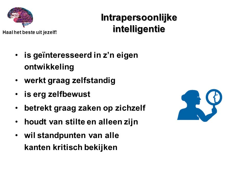 Haal het beste uit jezelf! Intrapersoonlijke intelligentie •is geïnteresseerd in z'n eigen ontwikkeling •werkt graag zelfstandig •is erg zelfbewust •b