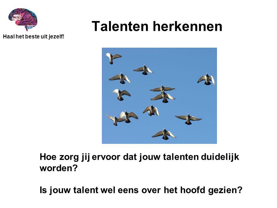 Haal het beste uit jezelf! Talenten herkennen Hoe zorg jij ervoor dat jouw talenten duidelijk worden? Is jouw talent wel eens over het hoofd gezien?