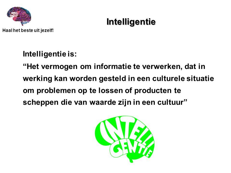 """Haal het beste uit jezelf! Intelligentie Intelligentie is: """"Het vermogen om informatie te verwerken, dat in werking kan worden gesteld in een culturel"""