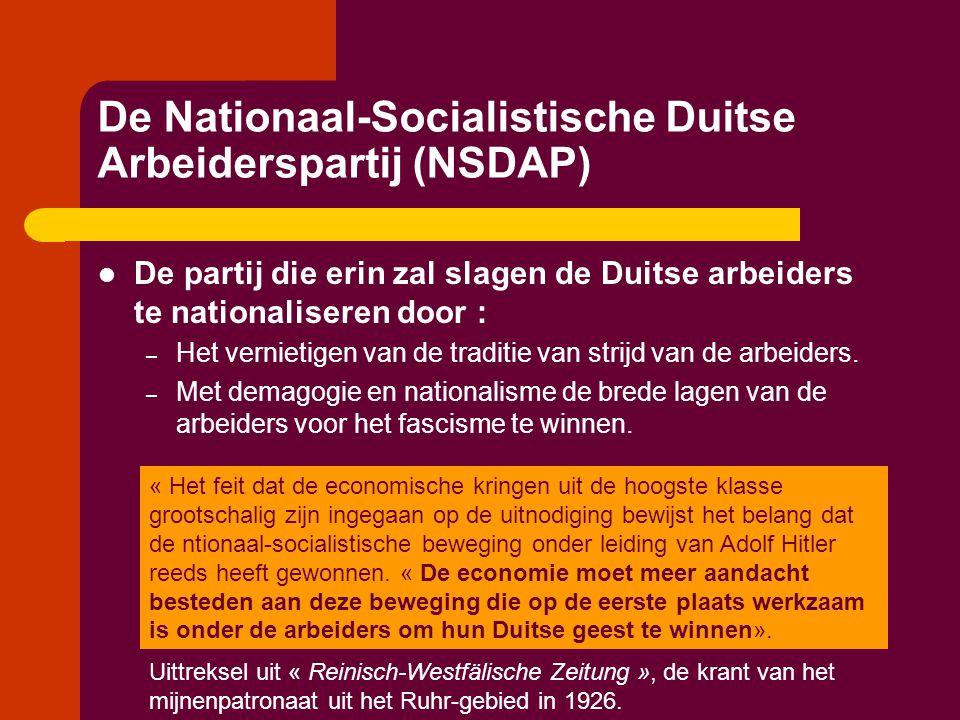 De Nationaal-Socialistische Duitse Arbeiderspartij (NSDAP)  De partij die erin zal slagen de Duitse arbeiders te nationaliseren door : – Het vernieti