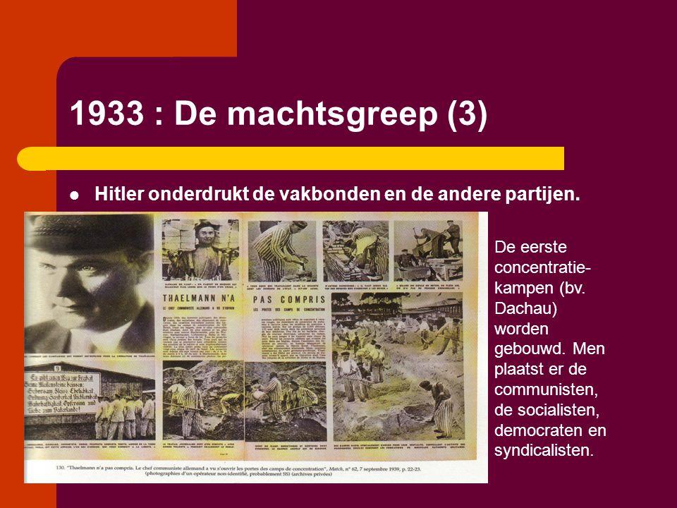 1933 : De machtsgreep (3)  Hitler onderdrukt de vakbonden en de andere partijen. De eerste concentratie- kampen (bv. Dachau) worden gebouwd. Men plaa