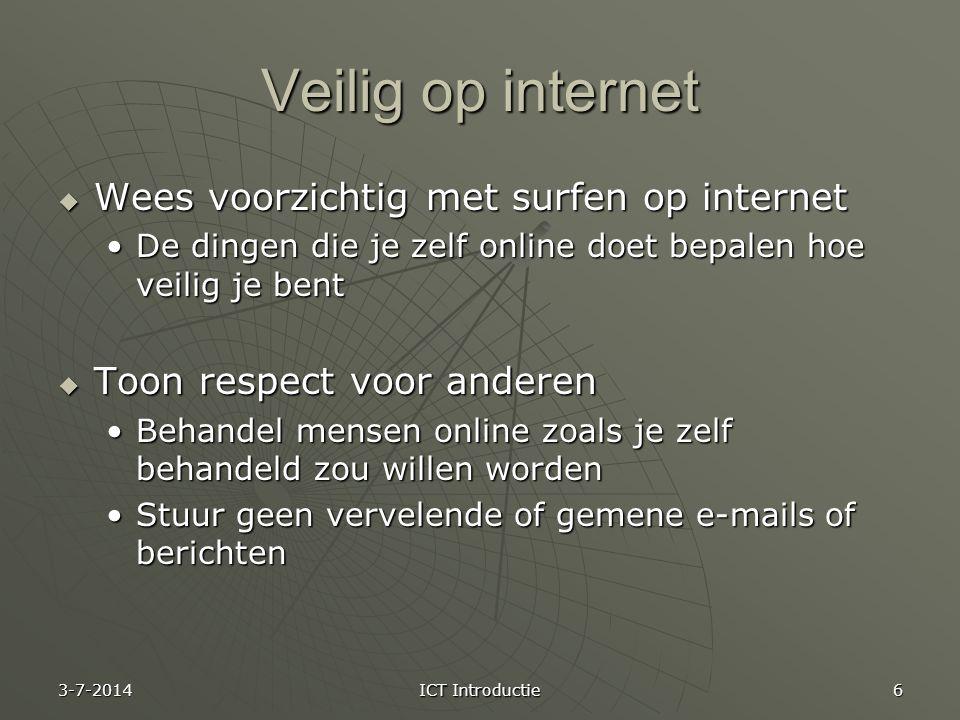 Veilig op internet  Wees voorzichtig met surfen op internet •De dingen die je zelf online doet bepalen hoe veilig je bent  Toon respect voor anderen •Behandel mensen online zoals je zelf behandeld zou willen worden •Stuur geen vervelende of gemene e-mails of berichten 3-7-2014 ICT Introductie 6