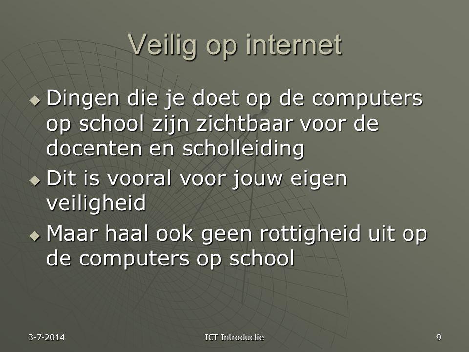 Veilig op internet  Dingen die je doet op de computers op school zijn zichtbaar voor de docenten en scholleiding  Dit is vooral voor jouw eigen veiligheid  Maar haal ook geen rottigheid uit op de computers op school 3-7-2014 ICT Introductie 9