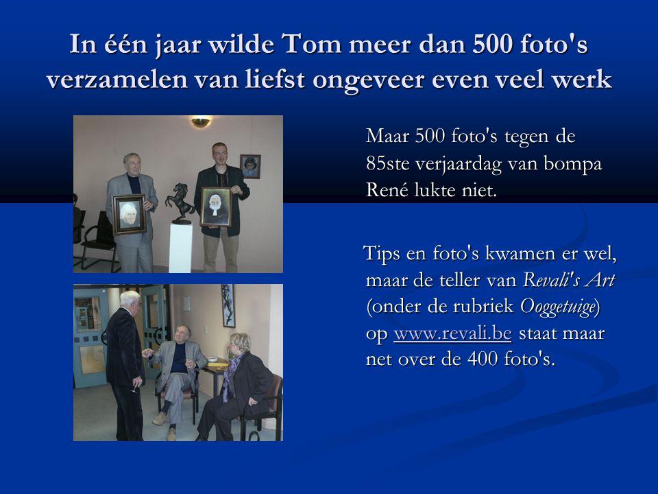 In één jaar wilde Tom meer dan 500 foto s verzamelen van liefst ongeveer even veel werk Maar 500 foto s tegen de 85ste verjaardag van bompa René lukte niet.