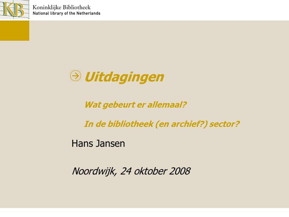 Uitdagingen Wat gebeurt er allemaal? In de bibliotheek (en archief?) sector? Hans Jansen Noordwijk, 24 oktober 2008