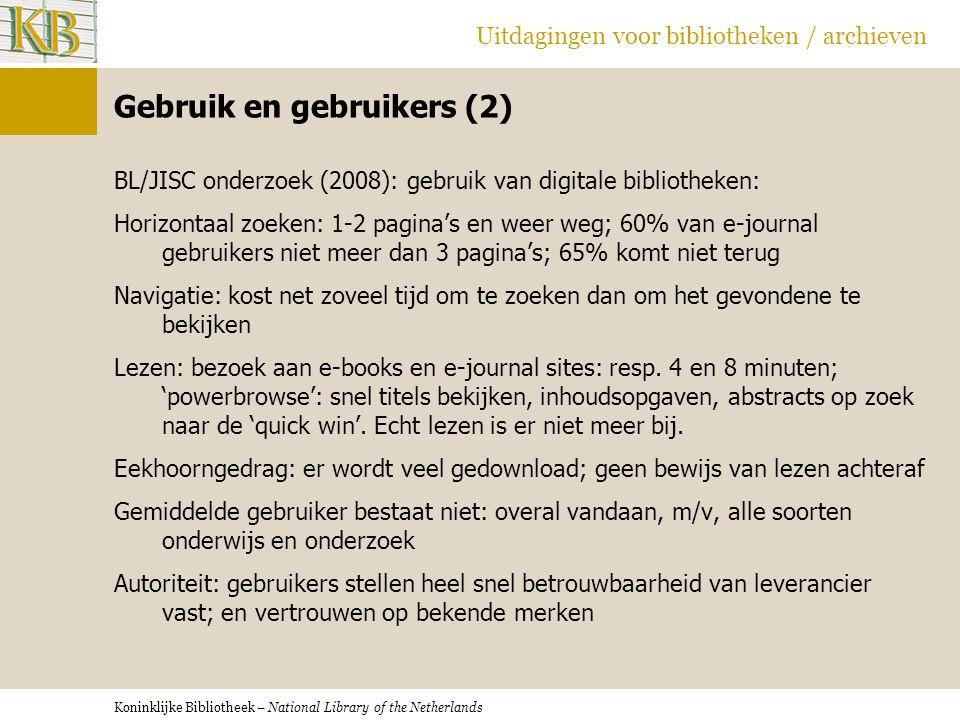 Koninklijke Bibliotheek – National Library of the Netherlands Uitdagingen voor bibliotheken / archieven Gebruik en gebruikers (2) BL/JISC onderzoek (2008): gebruik van digitale bibliotheken: Horizontaal zoeken: 1-2 pagina's en weer weg; 60% van e-journal gebruikers niet meer dan 3 pagina's; 65% komt niet terug Navigatie: kost net zoveel tijd om te zoeken dan om het gevondene te bekijken Lezen: bezoek aan e-books en e-journal sites: resp.