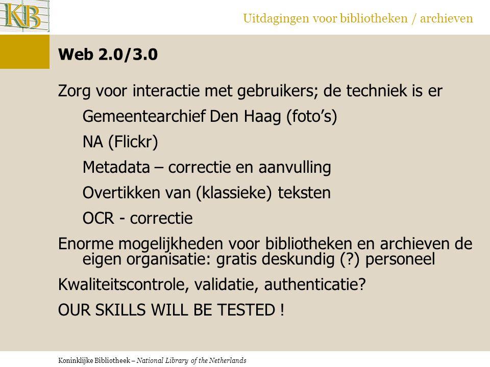 Koninklijke Bibliotheek – National Library of the Netherlands Uitdagingen voor bibliotheken / archieven Web 2.0/3.0 Zorg voor interactie met gebruikers; de techniek is er Gemeentearchief Den Haag (foto's) NA (Flickr) Metadata – correctie en aanvulling Overtikken van (klassieke) teksten OCR - correctie Enorme mogelijkheden voor bibliotheken en archieven de eigen organisatie: gratis deskundig ( ) personeel Kwaliteitscontrole, validatie, authenticatie.