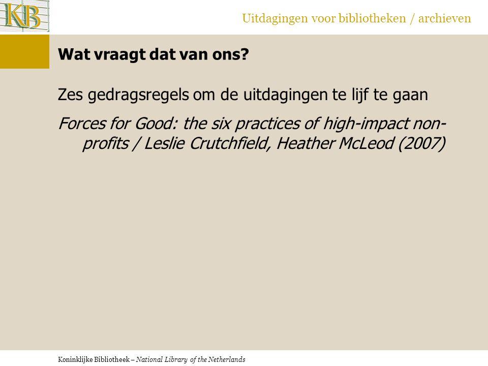 Koninklijke Bibliotheek – National Library of the Netherlands Uitdagingen voor bibliotheken / archieven Wat vraagt dat van ons? Zes gedragsregels om d