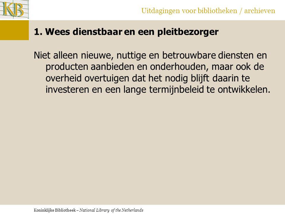 Koninklijke Bibliotheek – National Library of the Netherlands Uitdagingen voor bibliotheken / archieven 1. Wees dienstbaar en een pleitbezorger Niet a