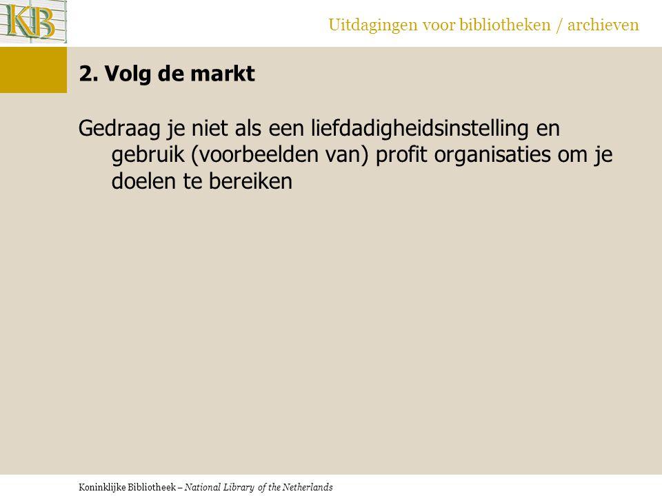 Koninklijke Bibliotheek – National Library of the Netherlands Uitdagingen voor bibliotheken / archieven 2. Volg de markt Gedraag je niet als een liefd