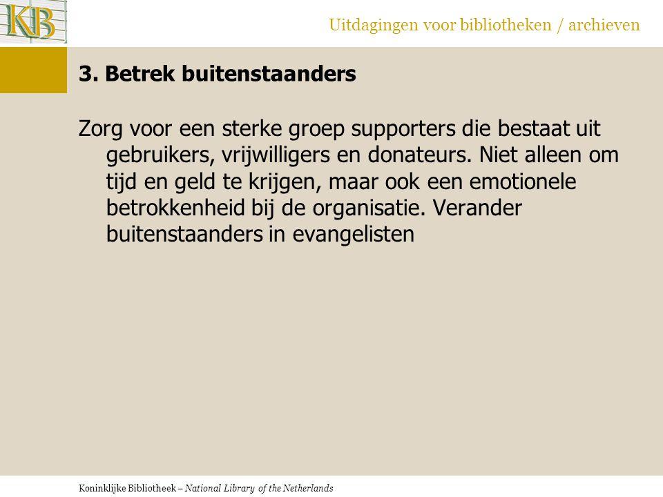 Koninklijke Bibliotheek – National Library of the Netherlands Uitdagingen voor bibliotheken / archieven 3. Betrek buitenstaanders Zorg voor een sterke