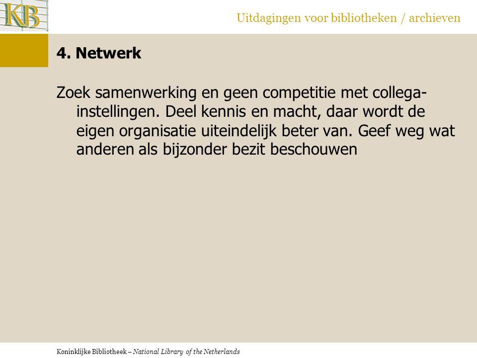 Koninklijke Bibliotheek – National Library of the Netherlands Uitdagingen voor bibliotheken / archieven 4. Netwerk Zoek samenwerking en geen competiti